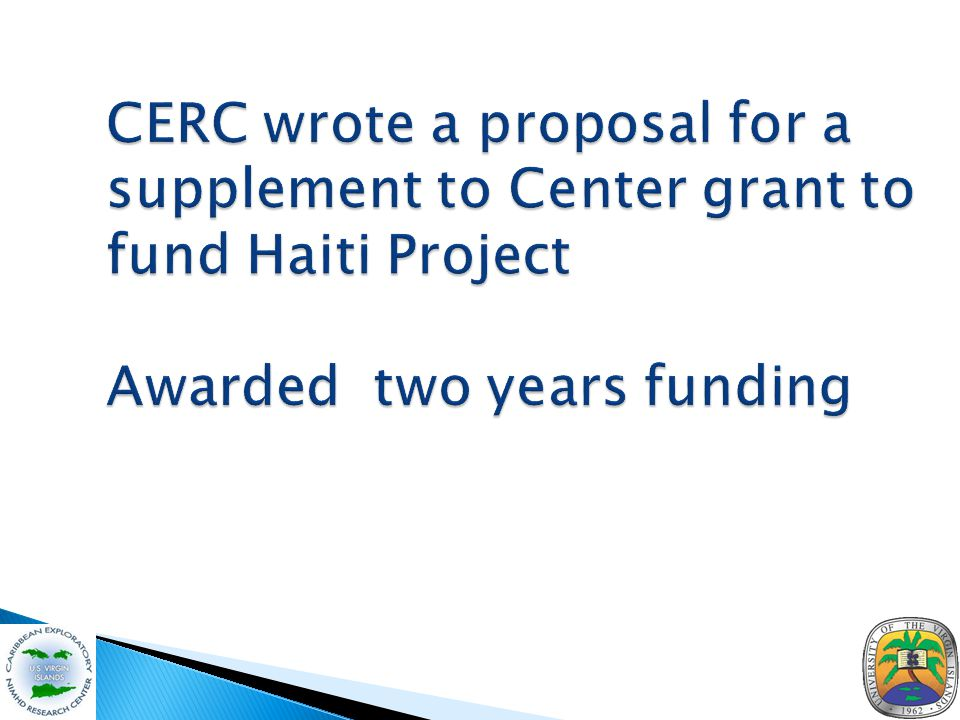 CERC wrote a proposal for a supplement to Center grant to fund Haiti Project Awarded two years funding CERC wrote a proposal for a supplement to Center grant to fund Haiti Project Awarded two years funding