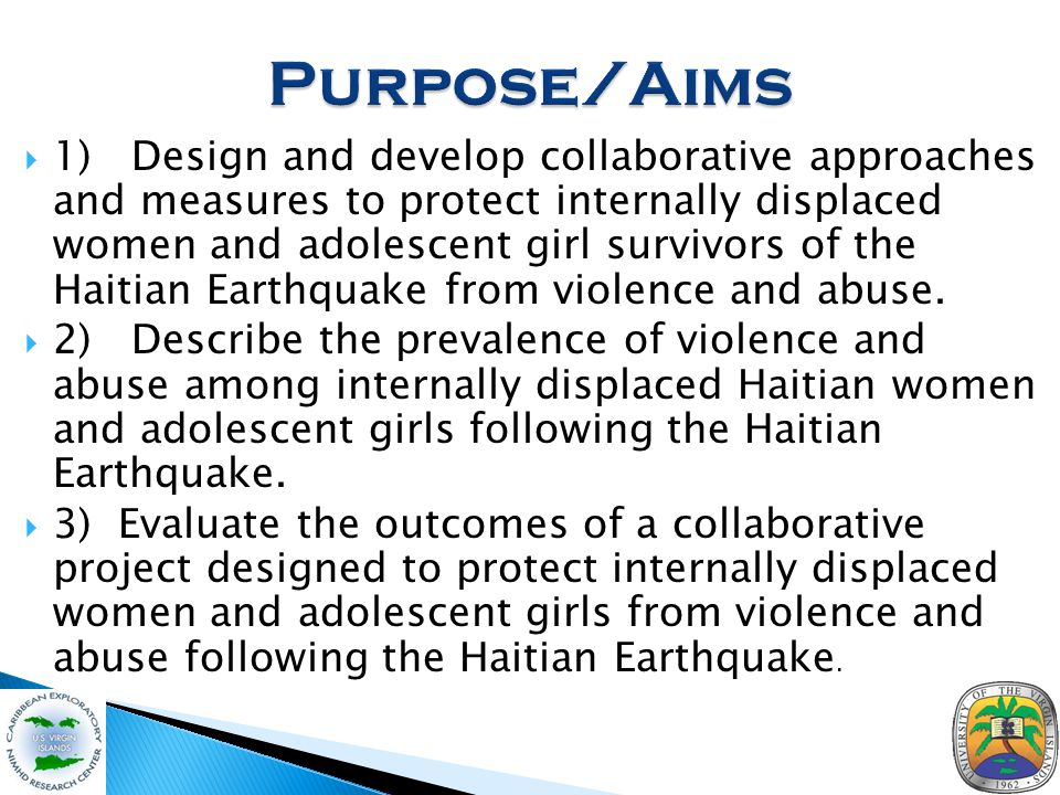  1) Design and develop collaborative approaches and measures to protect internally displaced women and adolescent girl survivors of the Haitian Earthquake from violence and abuse.