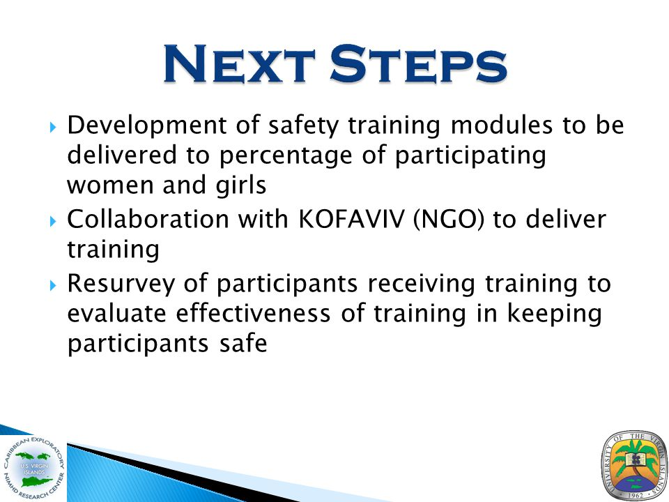  Development of safety training modules to be delivered to percentage of participating women and girls  Collaboration with KOFAVIV (NGO) to deliver training  Resurvey of participants receiving training to evaluate effectiveness of training in keeping participants safe
