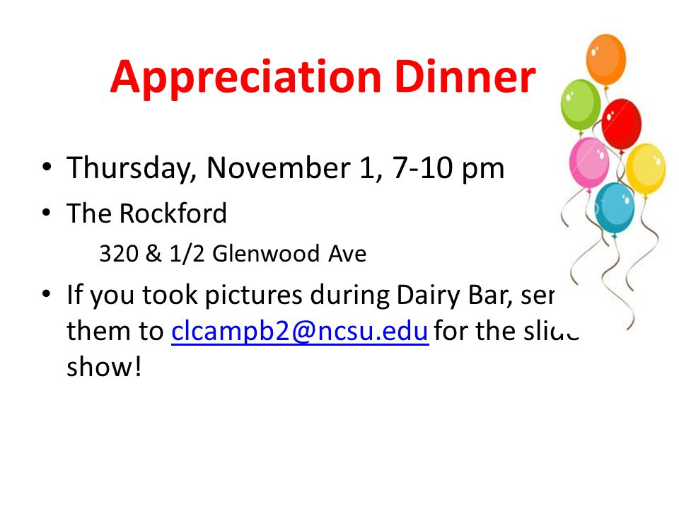 Appreciation Dinner Thursday, November 1, 7-10 pm The Rockford 320 & 1/2 Glenwood Ave If you took pictures during Dairy Bar, send them to clcampb2@ncsu.edu for the slide show!clcampb2@ncsu.edu