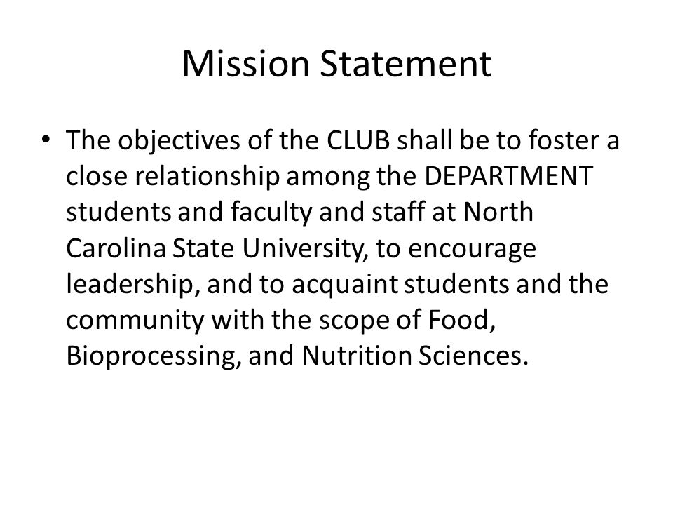 Mission Statement The objectives of the CLUB shall be to foster a close relationship among the DEPARTMENT students and faculty and staff at North Carolina State University, to encourage leadership, and to acquaint students and the community with the scope of Food, Bioprocessing, and Nutrition Sciences.