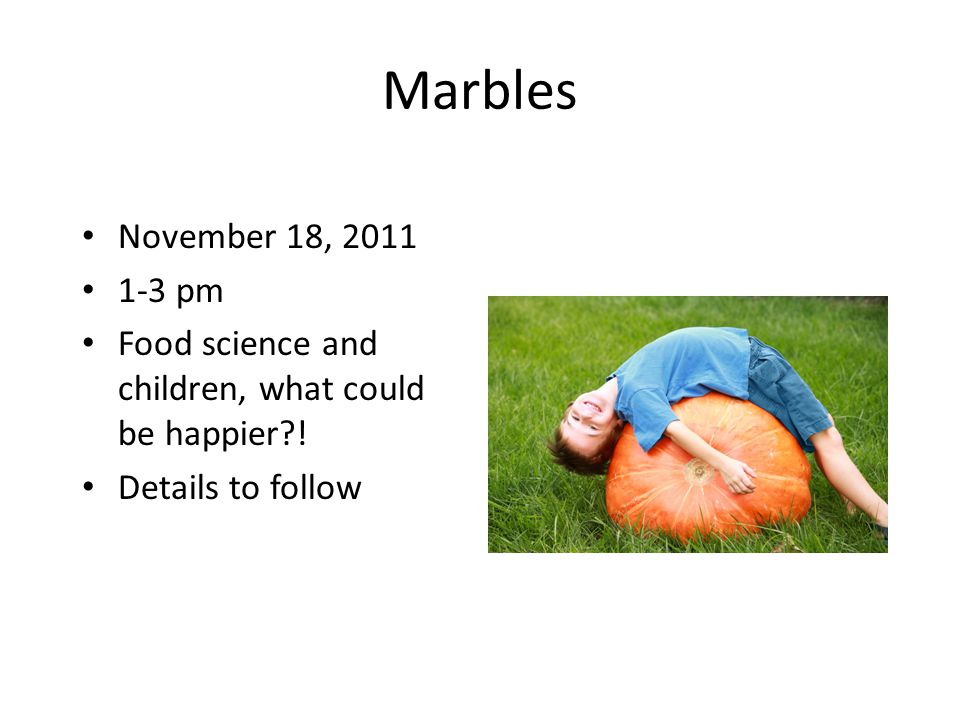 Marbles November 18, 2011 1-3 pm Food science and children, what could be happier .