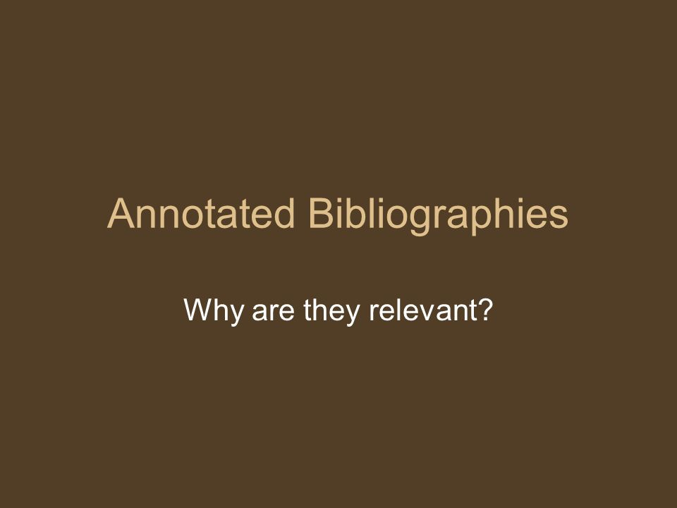 Annotated Bibliographies Why are they relevant?