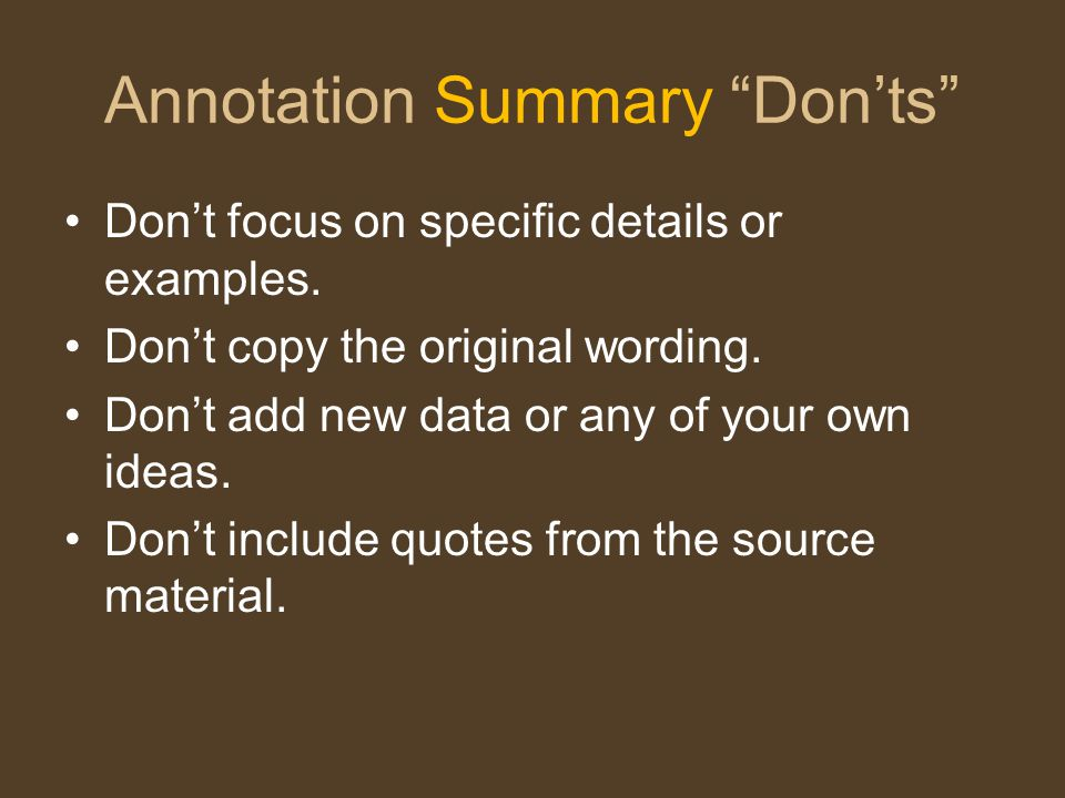 "Annotation Summary ""Don'ts"" Don't focus on specific details or examples. Don't copy the original wording. Don't add new data or any of your own ideas."