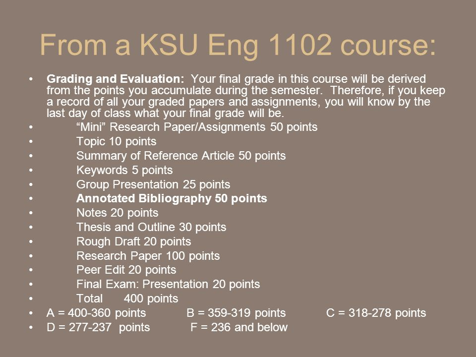 From a KSU Eng 1102 course: Grading and Evaluation: Your final grade in this course will be derived from the points you accumulate during the semester