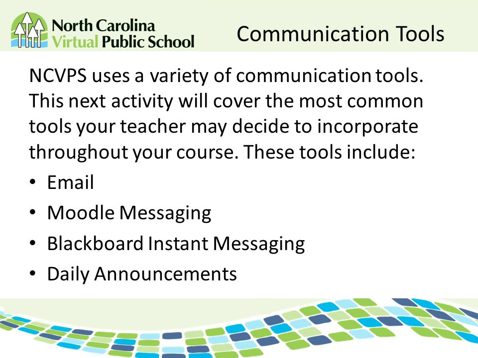 Communication Tools NCVPS uses a variety of communication tools. This next activity will cover the most common tools your teacher may decide to incorp