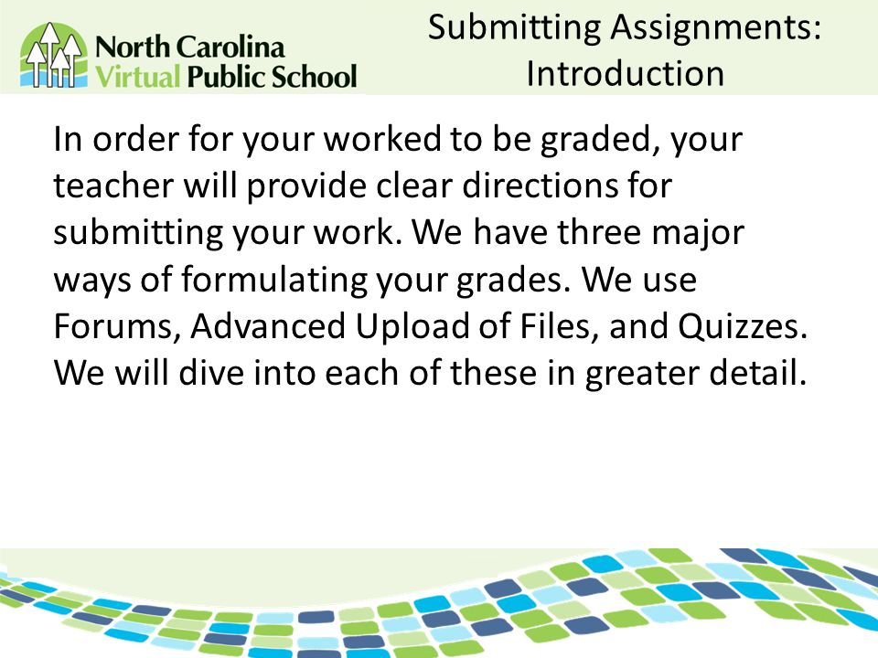 Submitting Assignments: Introduction In order for your worked to be graded, your teacher will provide clear directions for submitting your work. We ha