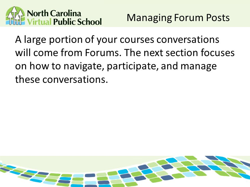 Managing Forum Posts A large portion of your courses conversations will come from Forums. The next section focuses on how to navigate, participate, an