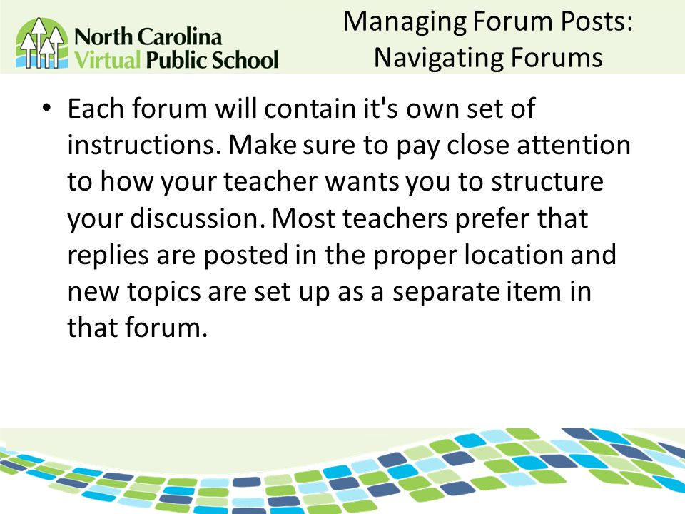 Managing Forum Posts: Navigating Forums Each forum will contain it's own set of instructions. Make sure to pay close attention to how your teacher wan