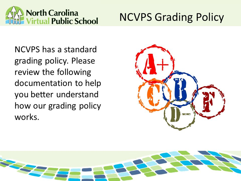 NCVPS Grading Policy NCVPS has a standard grading policy. Please review the following documentation to help you better understand how our grading poli