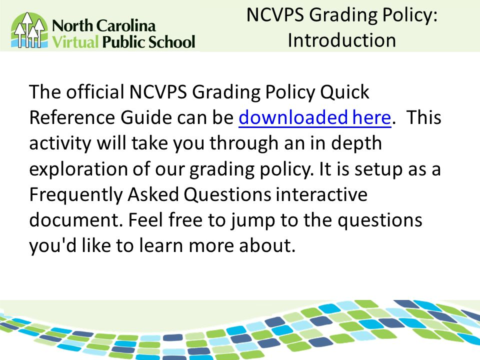 NCVPS Grading Policy: Introduction The official NCVPS Grading Policy Quick Reference Guide can be downloaded here. This activity will take you through