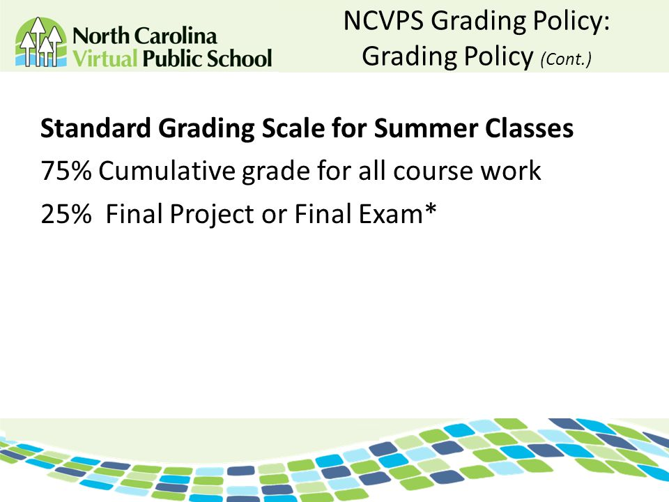 NCVPS Grading Policy: Grading Policy (Cont.) Standard Grading Scale for Summer Classes 75% Cumulative grade for all course work 25% Final Project or F