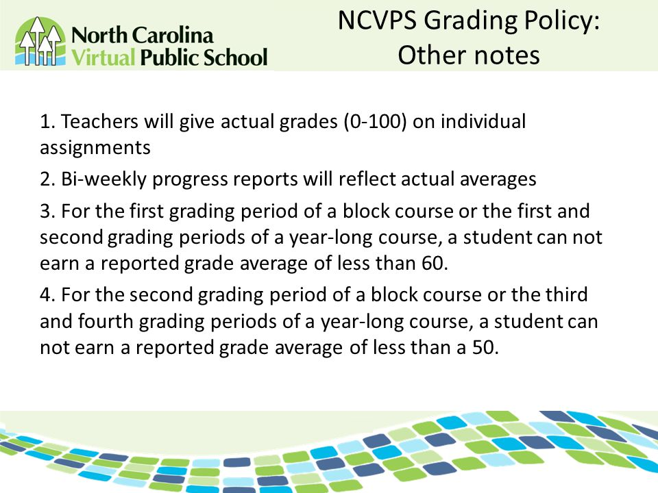 NCVPS Grading Policy: Other notes 1. Teachers will give actual grades (0-100) on individual assignments 2. Bi-weekly progress reports will reflect act