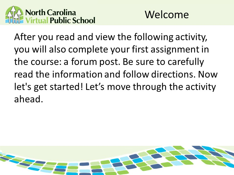 Welcome After you read and view the following activity, you will also complete your first assignment in the course: a forum post. Be sure to carefully