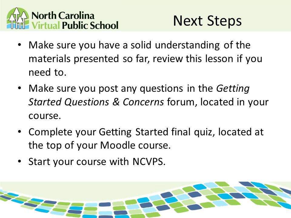 Next Steps Make sure you have a solid understanding of the materials presented so far, review this lesson if you need to. Make sure you post any quest