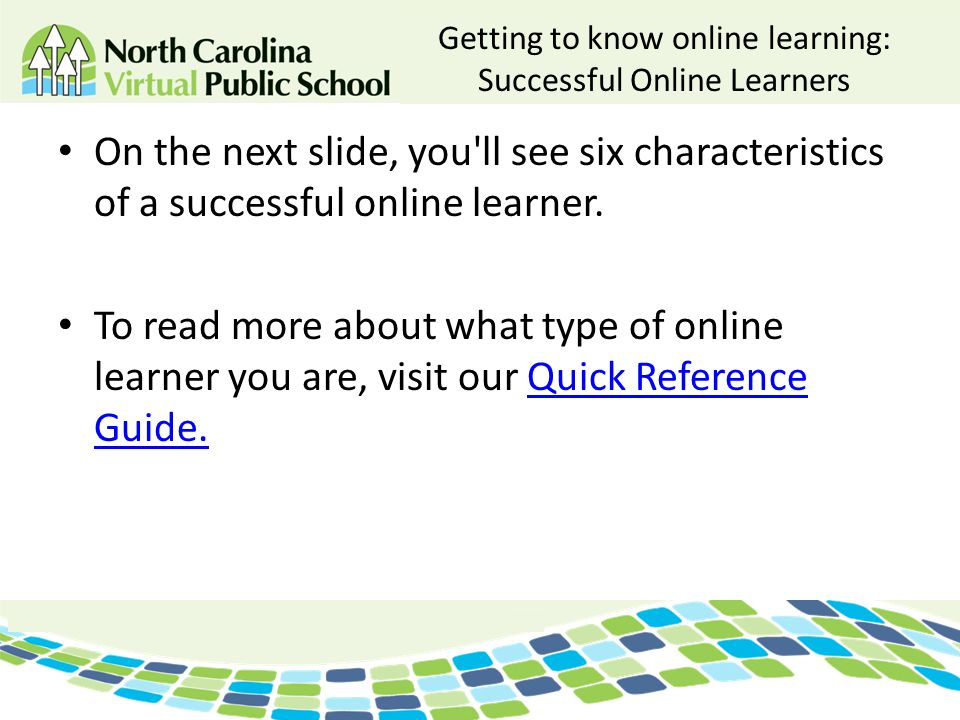 Getting to know online learning: Successful Online Learners On the next slide, you'll see six characteristics of a successful online learner. To read
