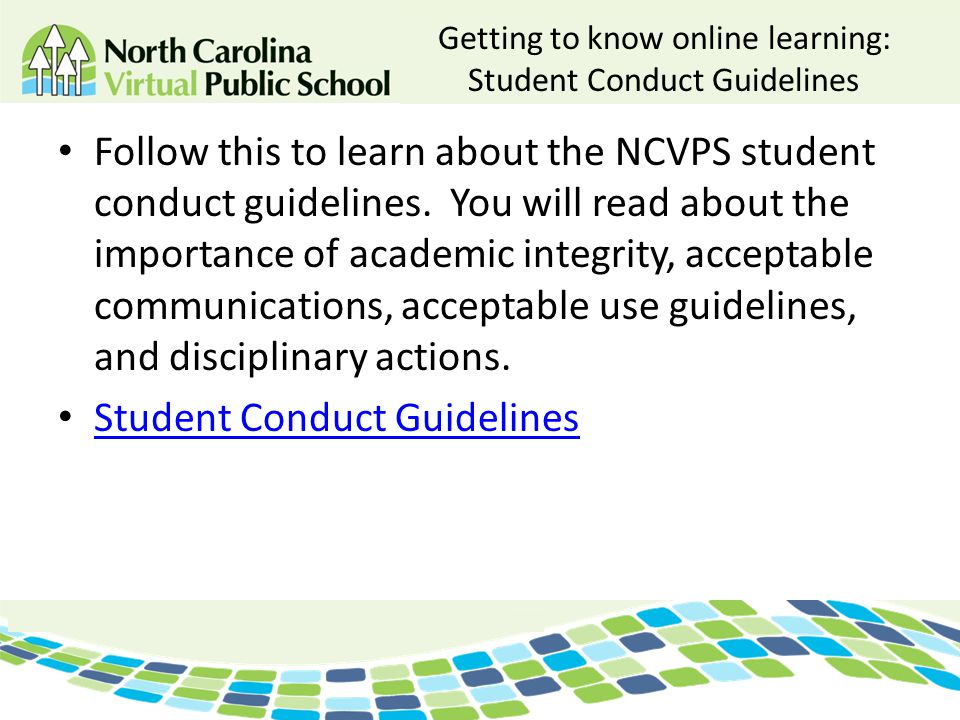 Getting to know online learning: Student Conduct Guidelines Follow this to learn about the NCVPS student conduct guidelines. You will read about the i