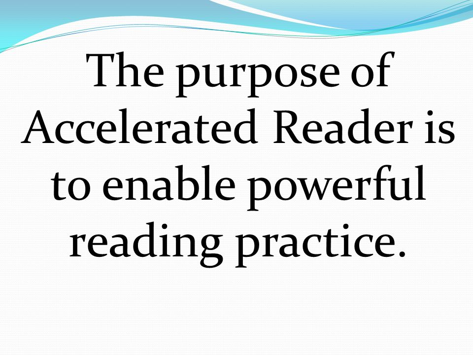 The purpose of Accelerated Reader is to enable powerful reading practice.
