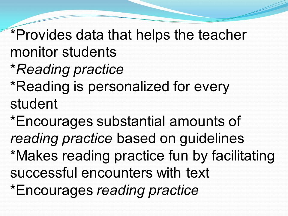 *Provides data that helps the teacher monitor students *Reading practice *Reading is personalized for every student *Encourages substantial amounts of
