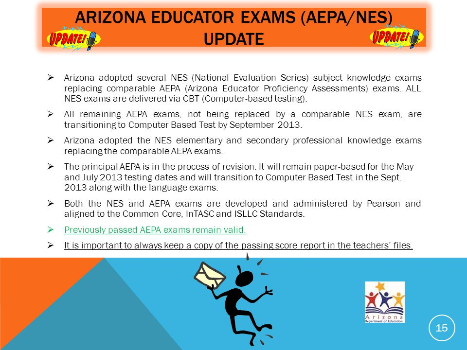 ARIZONA EDUCATOR EXAMS (AEPA/NES) UPDATE  Arizona adopted several NES (National Evaluation Series) subject knowledge exams replacing comparable AEPA