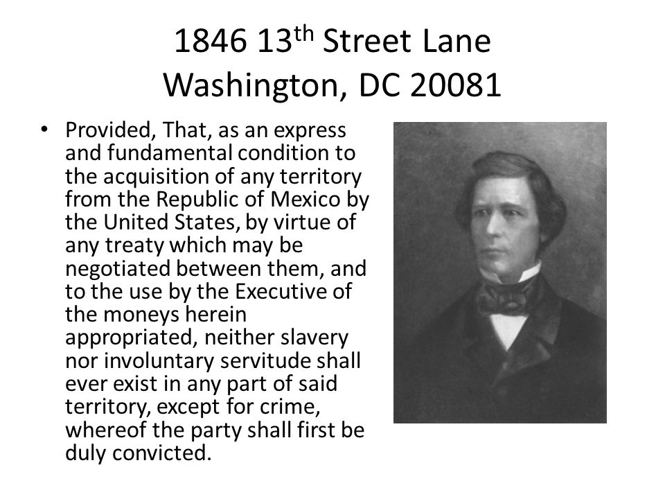 1846 13 th Street Lane Washington, DC 20081 Provided, That, as an express and fundamental condition to the acquisition of any territory from the Republic of Mexico by the United States, by virtue of any treaty which may be negotiated between them, and to the use by the Executive of the moneys herein appropriated, neither slavery nor involuntary servitude shall ever exist in any part of said territory, except for crime, whereof the party shall first be duly convicted.