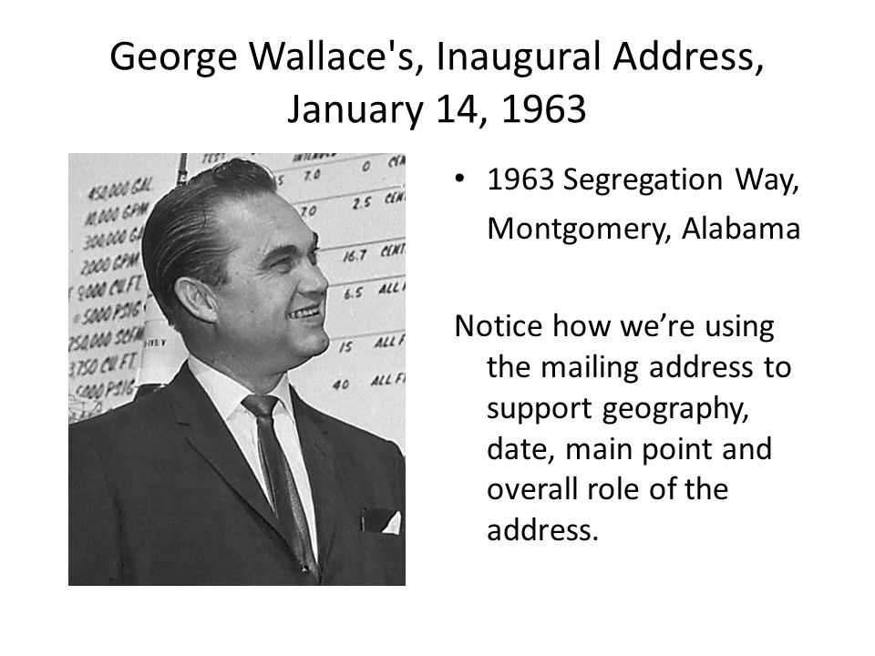 George Wallace s, Inaugural Address, January 14, 1963 1963 Segregation Way, Montgomery, Alabama Notice how we're using the mailing address to support geography, date, main point and overall role of the address.