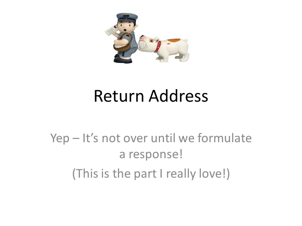 Return Address Yep – It's not over until we formulate a response! (This is the part I really love!)