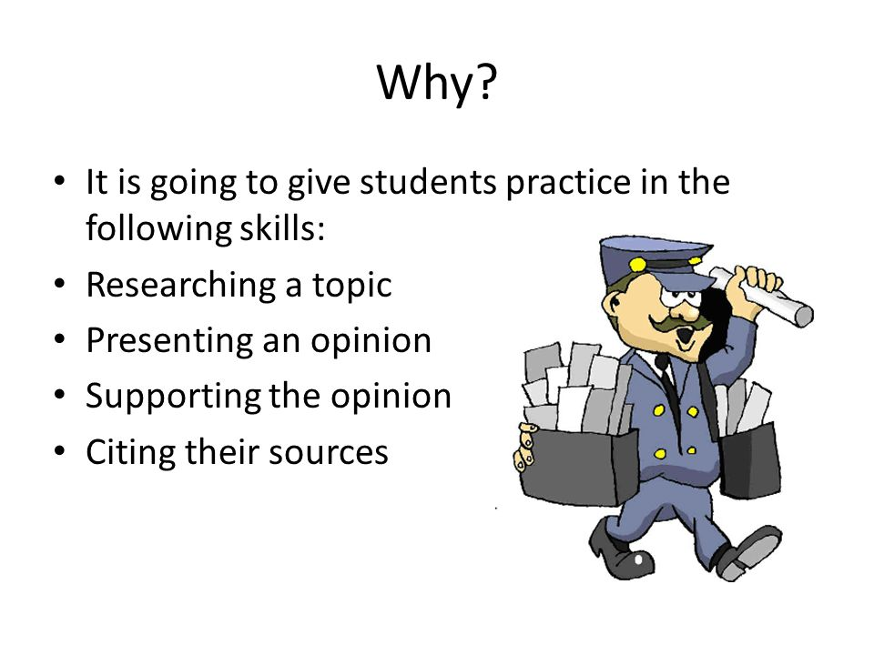 Why? It is going to give students practice in the following skills: Researching a topic Presenting an opinion Supporting the opinion Citing their sour