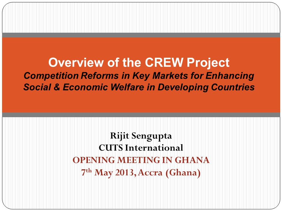 Rijit Sengupta CUTS International OPENING MEETING IN GHANA 7 th May 2013, Accra (Ghana) Overview of the CREW Project Competition Reforms in Key Markets for Enhancing Social & Economic Welfare in Developing Countries