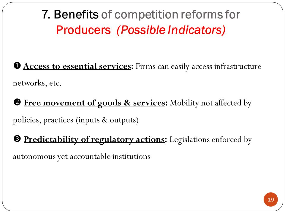 7. Benefits of competition reforms for Producers (Possible Indicators) 19  Access to essential services: Firms can easily access infrastructure netwo