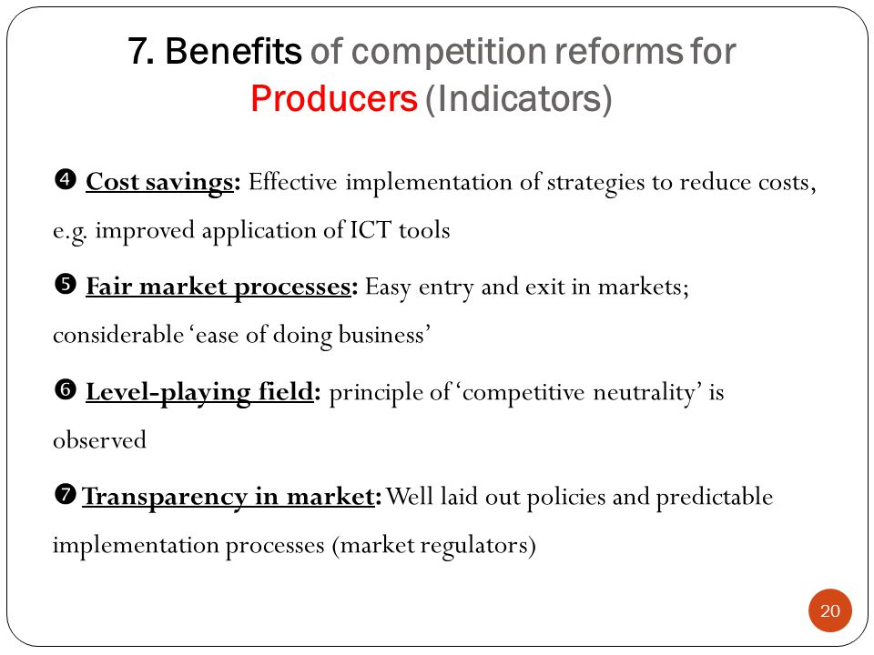 7. Benefits of competition reforms for Producers (Indicators) 20  Cost savings: Effective implementation of strategies to reduce costs, e.g. improved