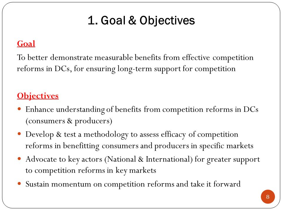 1. Goal & Objectives 8 Goal To better demonstrate measurable benefits from effective competition reforms in DCs, for ensuring long-term support for co