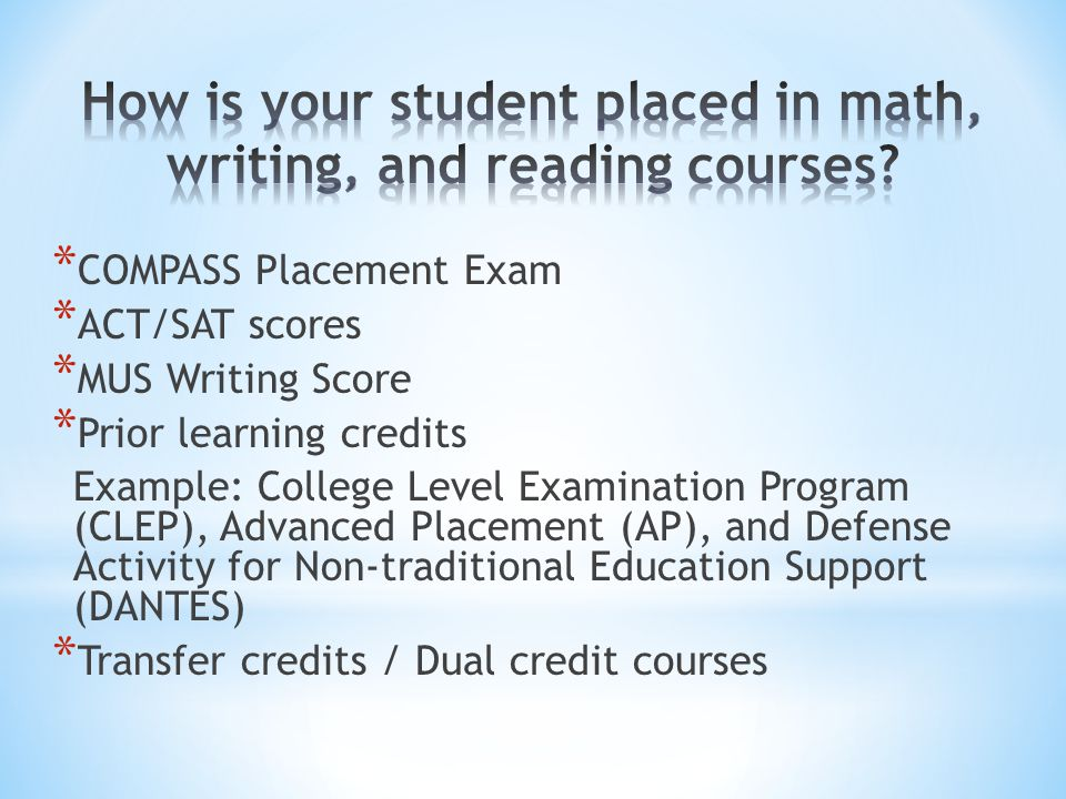 * COMPASS Placement Exam * ACT/SAT scores * MUS Writing Score * Prior learning credits Example: College Level Examination Program (CLEP), Advanced Placement (AP), and Defense Activity for Non-traditional Education Support (DANTES) * Transfer credits / Dual credit courses