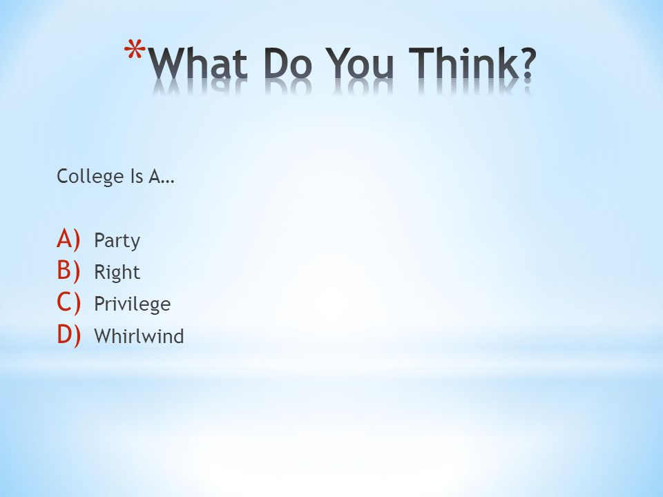College Is A… A) Party B) Right C) Privilege D) Whirlwind