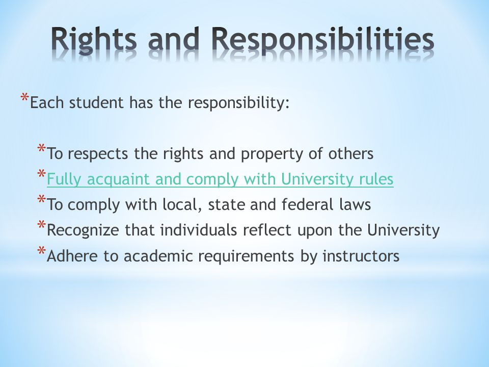 * Each student has the responsibility: * To respects the rights and property of others * Fully acquaint and comply with University rules Fully acquaint and comply with University rules * To comply with local, state and federal laws * Recognize that individuals reflect upon the University * Adhere to academic requirements by instructors