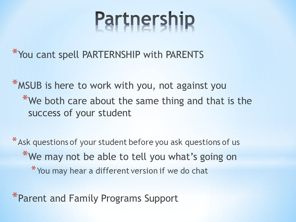 * You cant spell PARTERNSHIP with PARENTS * MSUB is here to work with you, not against you * We both care about the same thing and that is the success of your student * Ask questions of your student before you ask questions of us * We may not be able to tell you what's going on * You may hear a different version if we do chat * Parent and Family Programs Support