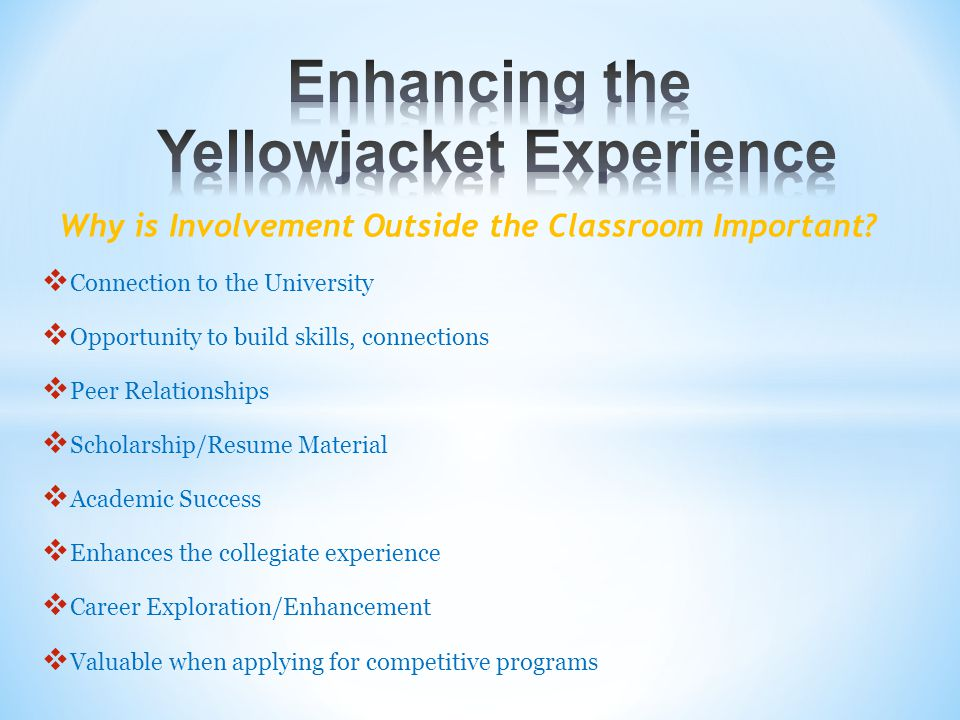  Connection to the University  Opportunity to build skills, connections  Peer Relationships  Scholarship/Resume Material  Academic Success  Enhances the collegiate experience  Career Exploration/Enhancement  Valuable when applying for competitive programs Why is Involvement Outside the Classroom Important?