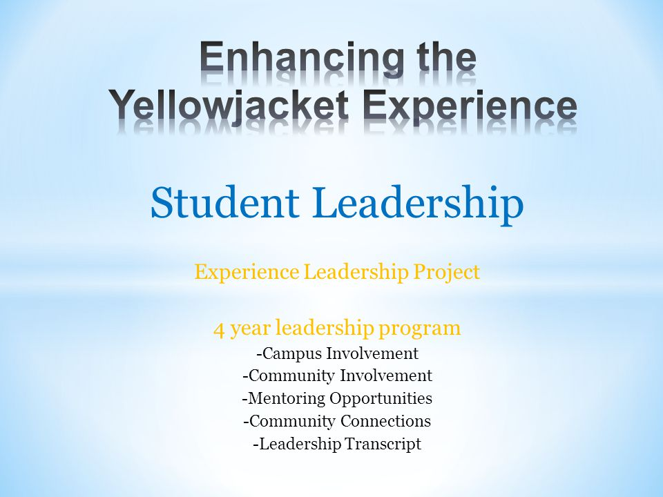 Student Leadership Experience Leadership Project 4 year leadership program -Campus Involvement -Community Involvement -Mentoring Opportunities -Community Connections -Leadership Transcript
