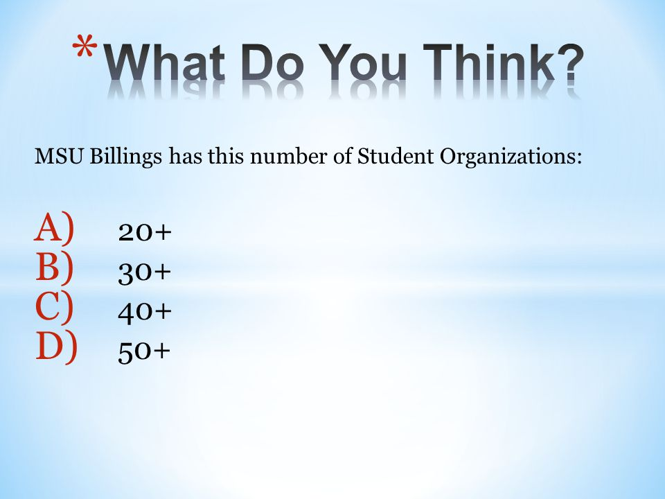 MSU Billings has this number of Student Organizations: A) 20+ B) 30+ C) 40+ D) 50+