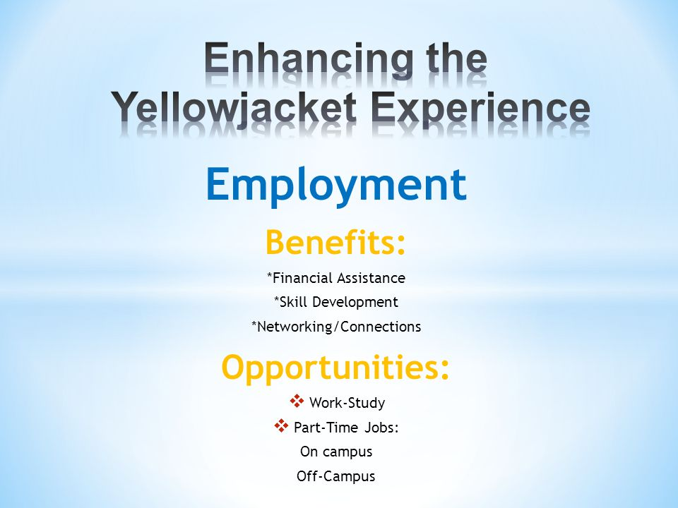 Employment Benefits: *Financial Assistance *Skill Development *Networking/Connections Opportunities:  Work-Study  Part-Time Jobs: On campus Off-Campus