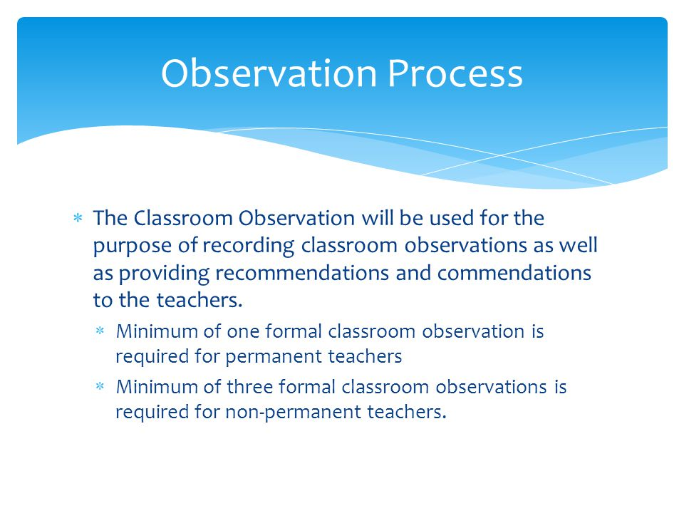  The Classroom Observation will be used for the purpose of recording classroom observations as well as providing recommendations and commendations to the teachers.
