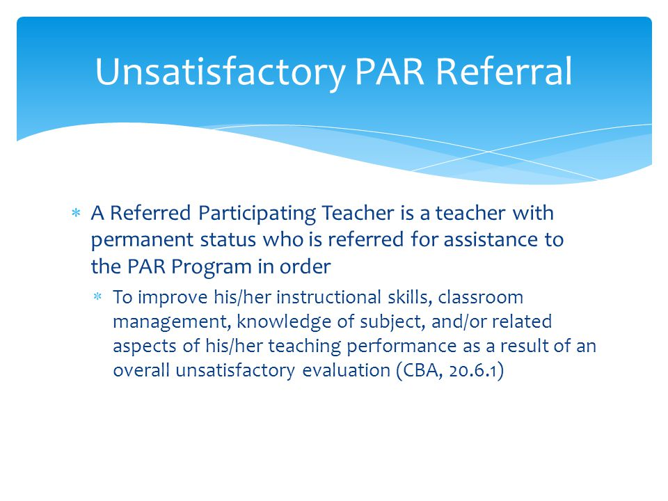  A Referred Participating Teacher is a teacher with permanent status who is referred for assistance to the PAR Program in order  To improve his/her instructional skills, classroom management, knowledge of subject, and/or related aspects of his/her teaching performance as a result of an overall unsatisfactory evaluation (CBA, ) Unsatisfactory PAR Referral