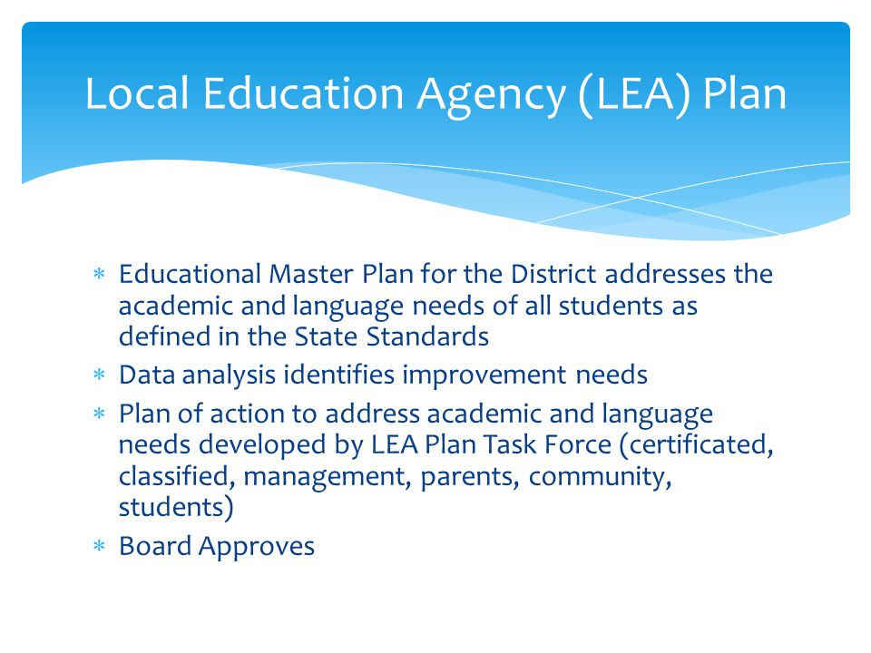  Educational Master Plan for the District addresses the academic and language needs of all students as defined in the State Standards  Data analysis identifies improvement needs  Plan of action to address academic and language needs developed by LEA Plan Task Force (certificated, classified, management, parents, community, students)  Board Approves Local Education Agency (LEA) Plan