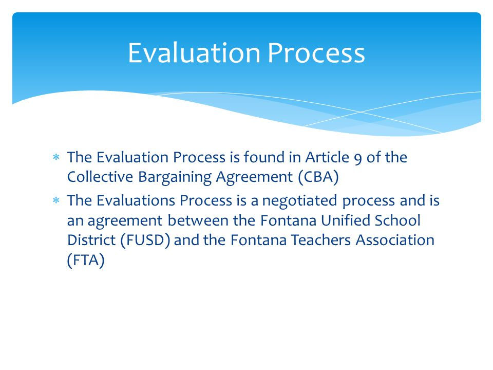  The Evaluation Process is found in Article 9 of the Collective Bargaining Agreement (CBA)  The Evaluations Process is a negotiated process and is an agreement between the Fontana Unified School District (FUSD) and the Fontana Teachers Association (FTA) Evaluation Process