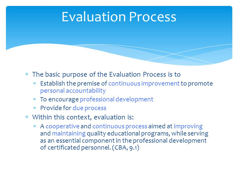  The basic purpose of the Evaluation Process is to  Establish the premise of continuous improvement to promote personal accountability  To encourage professional development  Provide for due process  Within this context, evaluation is:  A cooperative and continuous process aimed at improving and maintaining quality educational programs, while serving as an essential component in the professional development of certificated personnel.