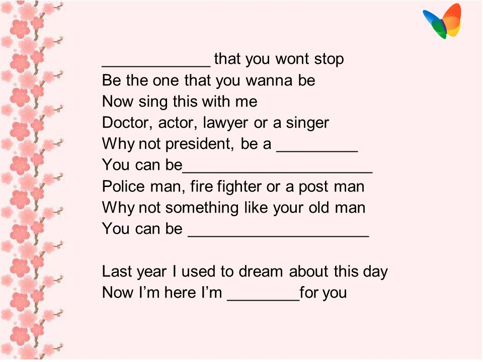 Police man, fire fighter or a post man Why not something like your old man You can be _____________________ we may_____________________ But it doesn't