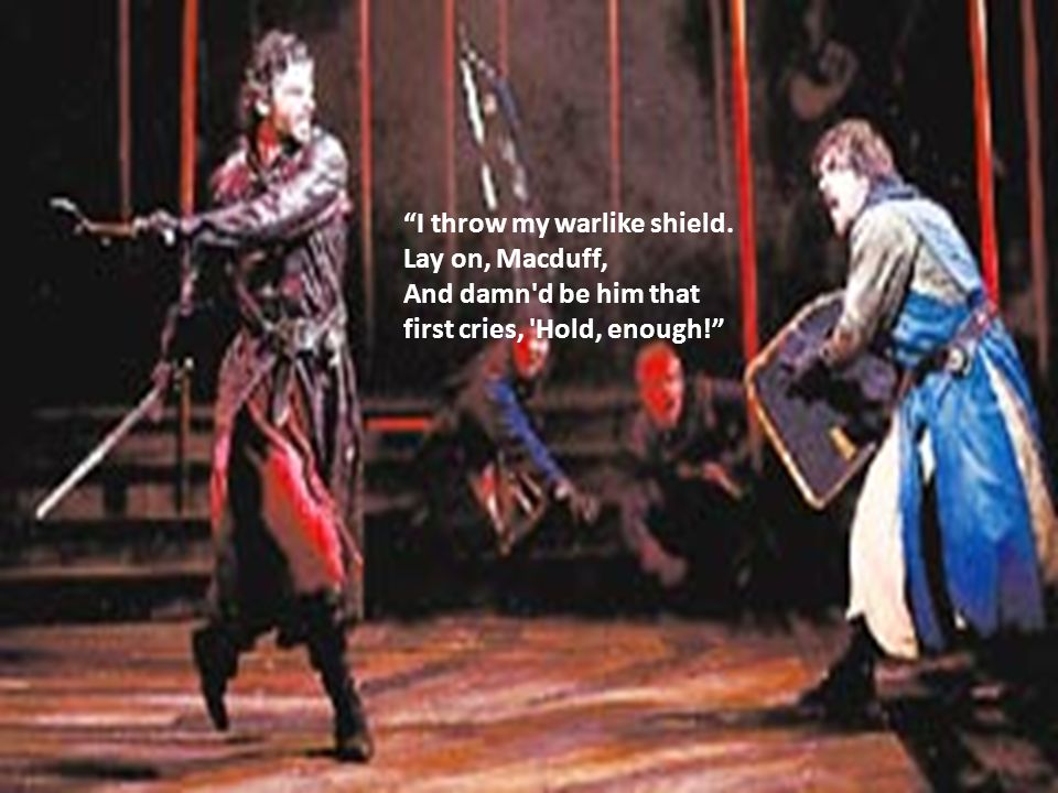 I throw my warlike shield. Lay on, Macduff, And damn d be him that first cries, Hold, enough!