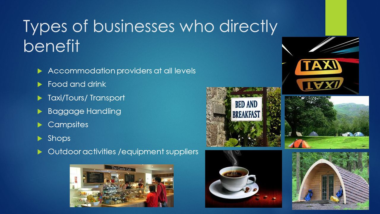 Types of businesses who directly benefit  Accommodation providers at all levels  Food and drink  Taxi/Tours/ Transport  Baggage Handling  Campsites  Shops  Outdoor activities /equipment suppliers