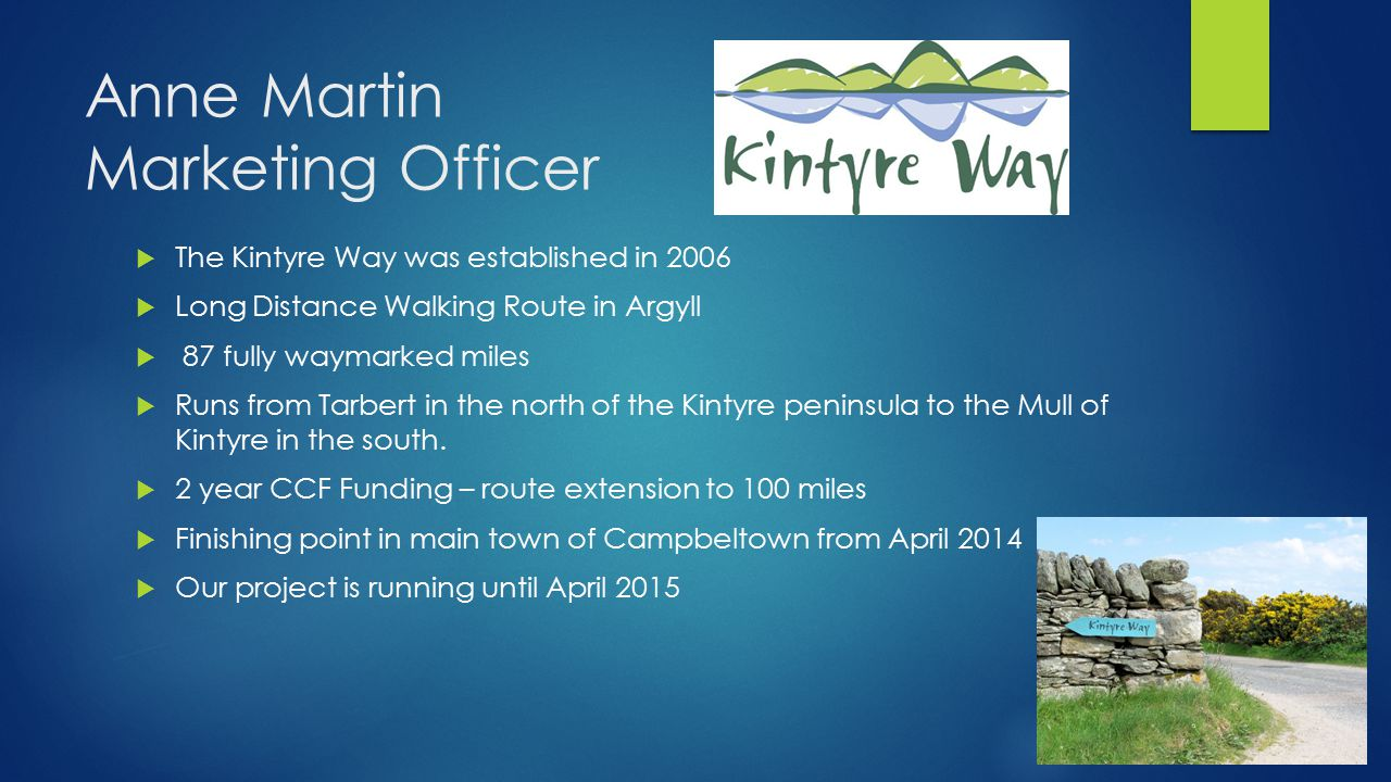 Anne Martin Marketing Officer  The Kintyre Way was established in 2006  Long Distance Walking Route in Argyll  87 fully waymarked miles  Runs from Tarbert in the north of the Kintyre peninsula to the Mull of Kintyre in the south.