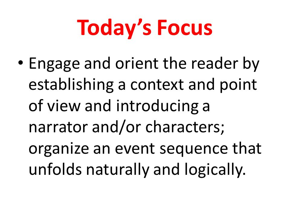 Today's Focus Engage and orient the reader by establishing a context and point of view and introducing a narrator and/or characters; organize an event sequence that unfolds naturally and logically.